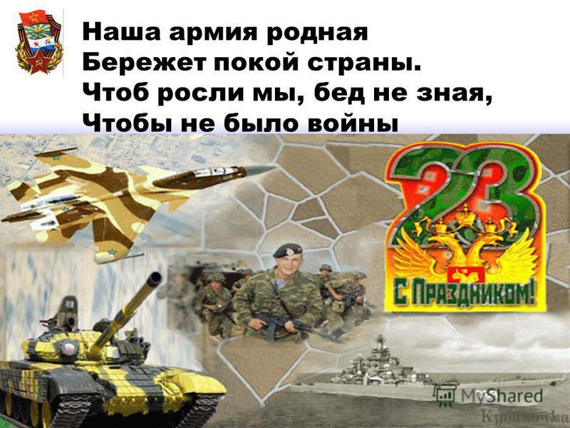 Наша армия родная Бережет покой страны. Чтоб росли мы, бед не зная, Чтобы не было войны