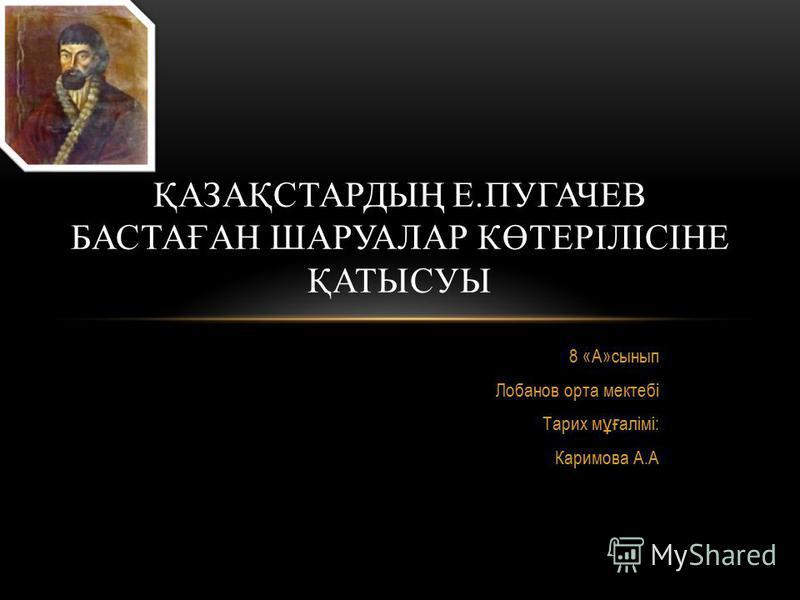 8 «А»сынып Лобанов орта мектебі Тарих м ұғ алімі: Каримова А.А ҚАЗАҚСТАРДЫҢ Е.ПУГАЧЕВ БАСТАҒАН ШАРУАЛАР КӨТЕРІЛІСІНЕ ҚАТЫСУЫ