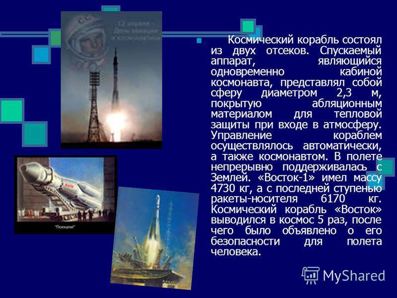 Космический корабль состоял из двух отсеков. Спускаемый аппарат, являющийся одновременно кабиной космонавта, представлял собой сферу диаметром 2,3 м, покрытую абляционным материалом для тепловой защиты при входе в атмосферу. Управление кораблем осуще