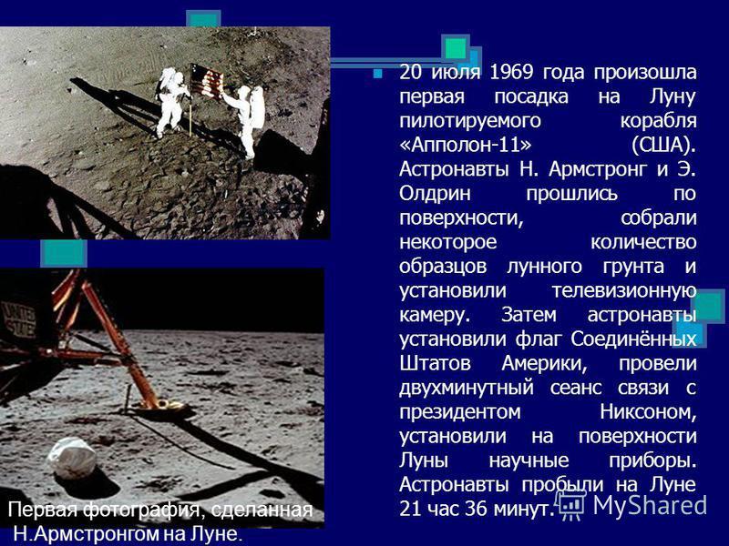 20 июля 1969 года произошла первая посадка на Луну пилотируемого корабля «Апполон-11» (США). Астронавты Н. Армстронг и Э. Олдрин прошлись по поверхности, собрали некоторое количество образцов лунного грунта и установили телевизионную камеру. Затем ас