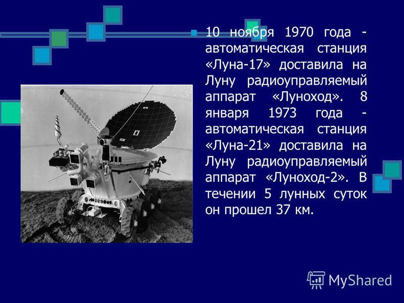 10 ноября 1970 года - автоматическая станция «Луна-17» доставила на Луну радиоуправляемый аппарат «Луноход». 8 января 1973 года - автоматическая станция «Луна-21» доставила на Луну радиоуправляемый аппарат «Луноход-2». В течении 5 лунных суток он про