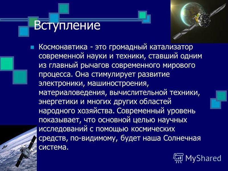 Вступление Космонавтика - это громадный катализатор современной науки и техники, ставший одним из главный рычагов современного мирового процесса. Она стимулирует развитие электроники, машиностроения, материаловедения, вычислительной техники, энергети