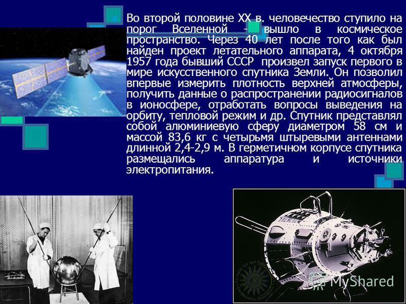 Во второй половине XX в. человечество ступило на порог Вселенной - вышло в космическое пространство. Через 40 лет после того как был найден проект летательного аппарата, 4 октября 1957 года бывший СССР произвел запуск первого в мире искусственного сп