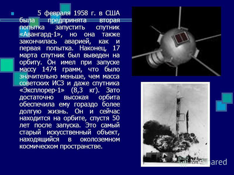 5 февраля 1958 г. в США была предпринята вторая попытка запустить спутник «Авангард-1», но она также закончилась аварией, как и первая попытка. Наконец, 17 марта спутник был выведен на орбиту. Он имел при запуске массу 1474 грамм, что было значительн