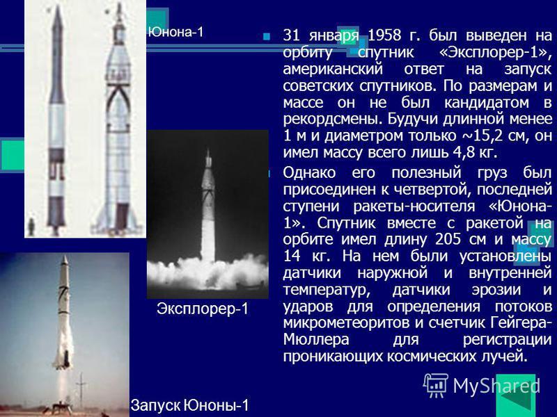 31 января 1958 г. был выведен на орбиту спутник «Эксплорер-1», американский ответ на запуск советских спутников. По размерам и массе он не был кандидатом в рекордсмены. Будучи длинной менее 1 м и диаметром только ~15,2 см, он имел массу всего лишь 4,