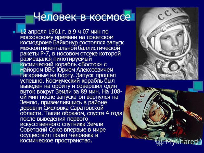 Человек в космосе 12 апреля 1961 г. в 9 ч 07 мин по московскому времени на советском космодроме Байконур состоялся запуск межконтинентальной баллистической ракеты Р-7, в носовом отсеке которой размещался пилотируемый космический корабль «Восток» с ма
