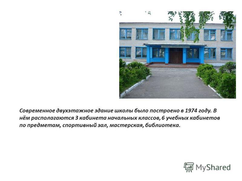 Современное двухэтажное здание школы было построено в 1974 году. В нём располагаются 3 кабинета начальных классов, 6 учебных кабинетов по предметам, спортивный зал, мастерская, библиотека.