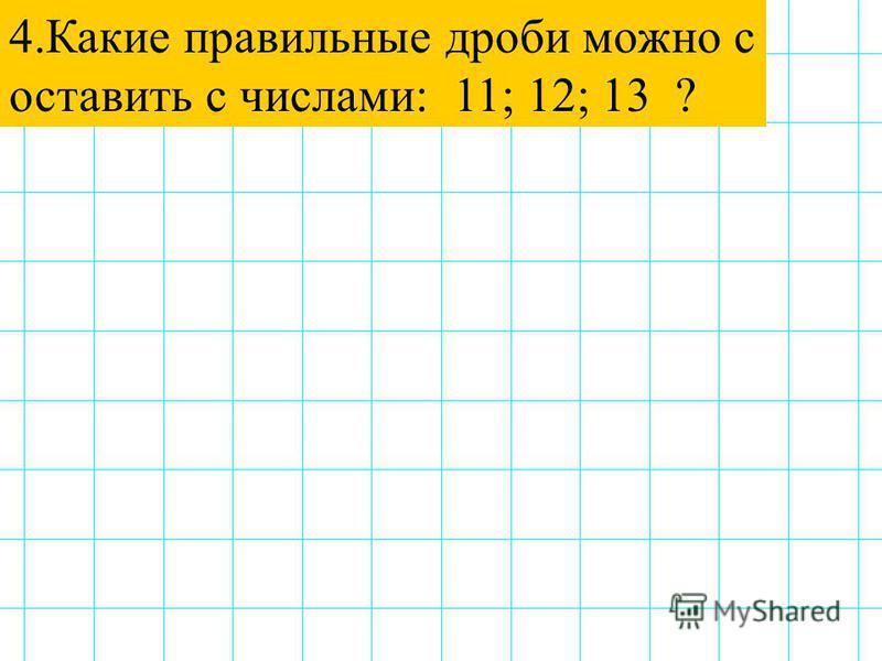 4. Какие правильные дроби можно с оставить с числами: 11; 12; 13 ?