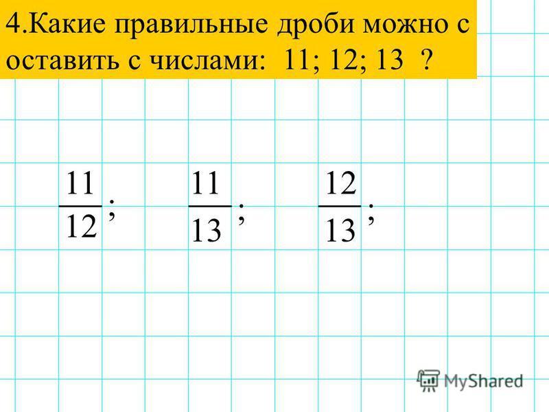 4. Какие правильные дроби можно с оставить с числами: 11; 12; 13 ? 111211 12 13 ; ;;