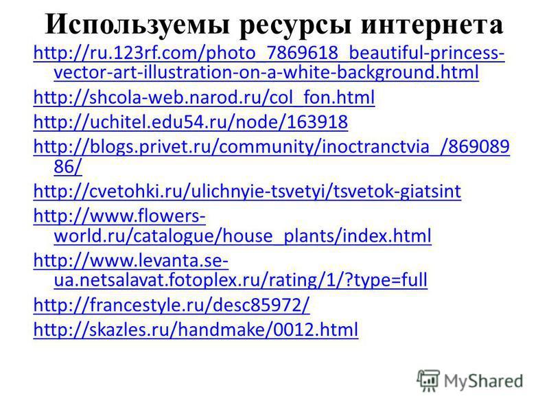 Используемы ресурсы интернета http://ru.123rf.com/photo_7869618_beautiful-princess- vector-art-illustration-on-a-white-background.html http://shcola-web.narod.ru/col_fon.html http://uchitel.edu54.ru/node/163918 http://blogs.privet.ru/community/inoctr