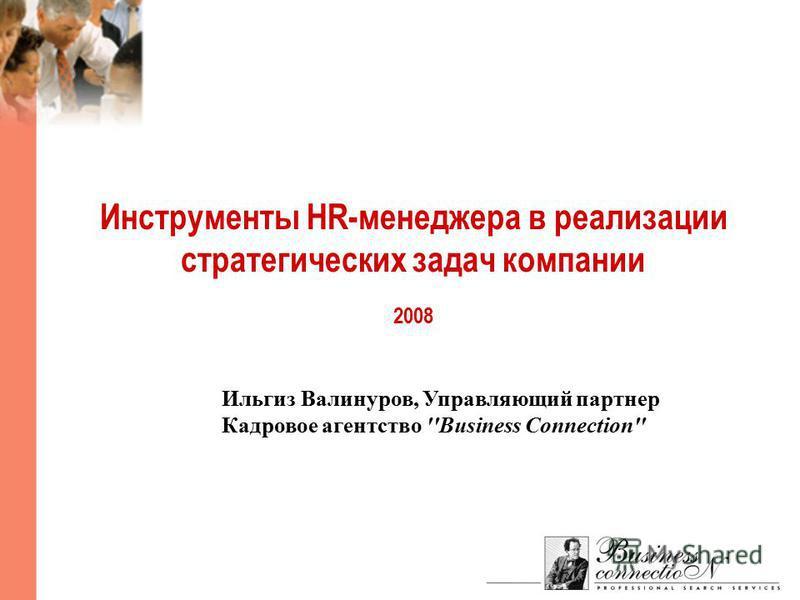 Инструменты HR-менеджера в реализации стратегических задач компании 2008 Ильгиз Валинуров, Управляющий партнер Кадровое агентство ''Business Connection''