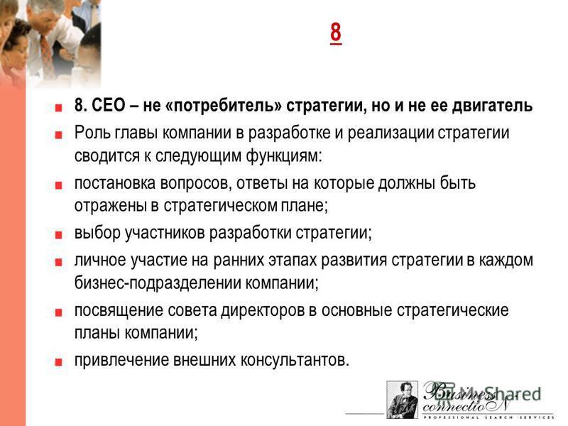 8 8. CEO – не «потребитель» стратегии, но и не ее двигатель Роль главы компании в разработке и реализации стратегии сводится к следующим функциям: постановка вопросов, ответы на которые должны быть отражены в стратегическом плане; выбор участников ра