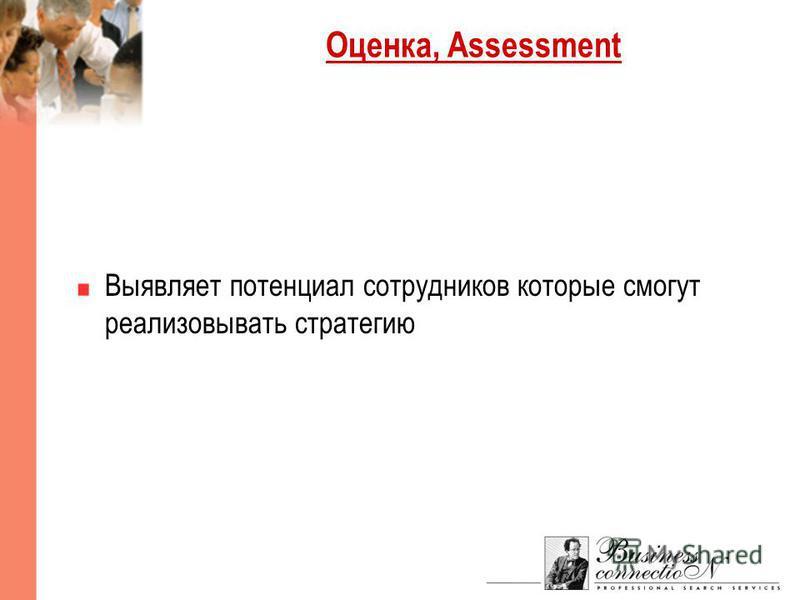 Оценка, Assessment Выявляет потенциал сотрудников которые смогут реализовывать стратегию