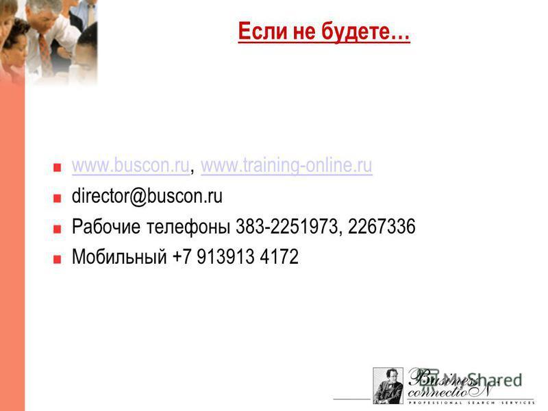 Если не будете… www.buscon.ruwww.buscon.ru, www.training-online.ruwww.training-online.ru director@buscon.ru Рабочие телефоны 383-2251973, 2267336 Мобильный +7 913913 4172