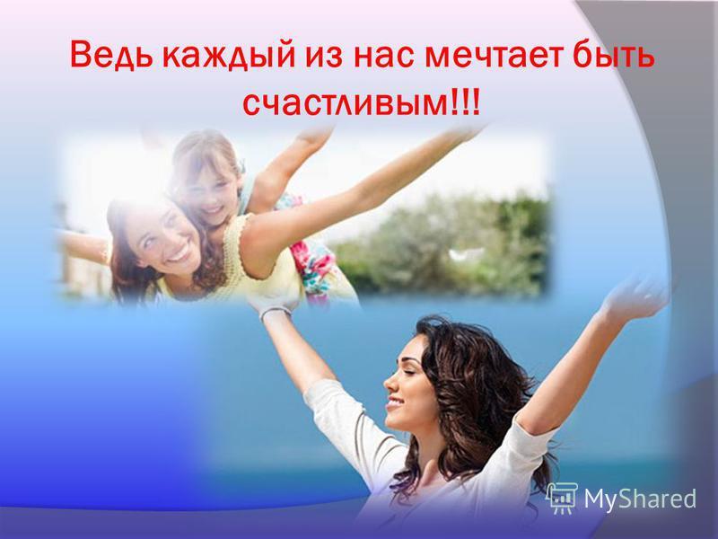 Ведь каждый из нас мечтает быть счастливым!!!