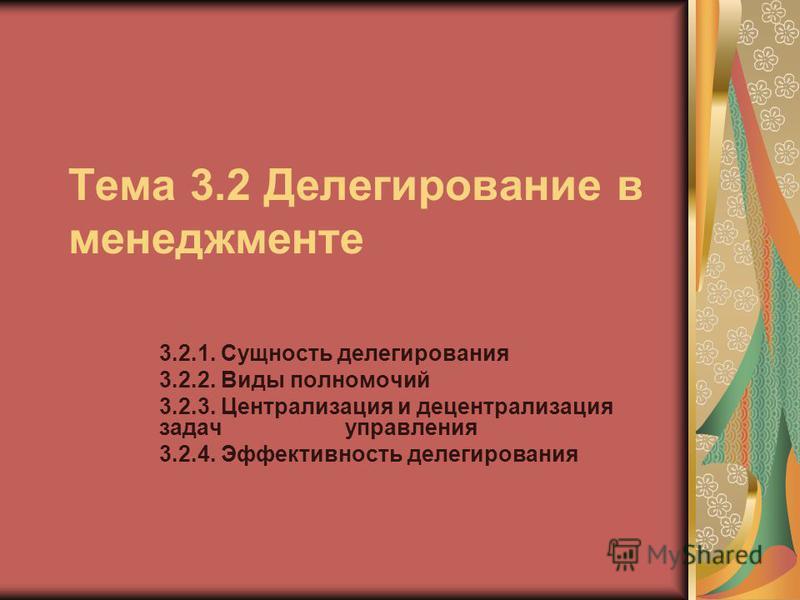 Тема 3.2 Делегирование в менеджменте 3.2.1. Сущность делегирования 3.2.2. Виды полномочий 3.2.3. Централизация и децентрализация задач управления 3.2.4. Эффективность делегирования