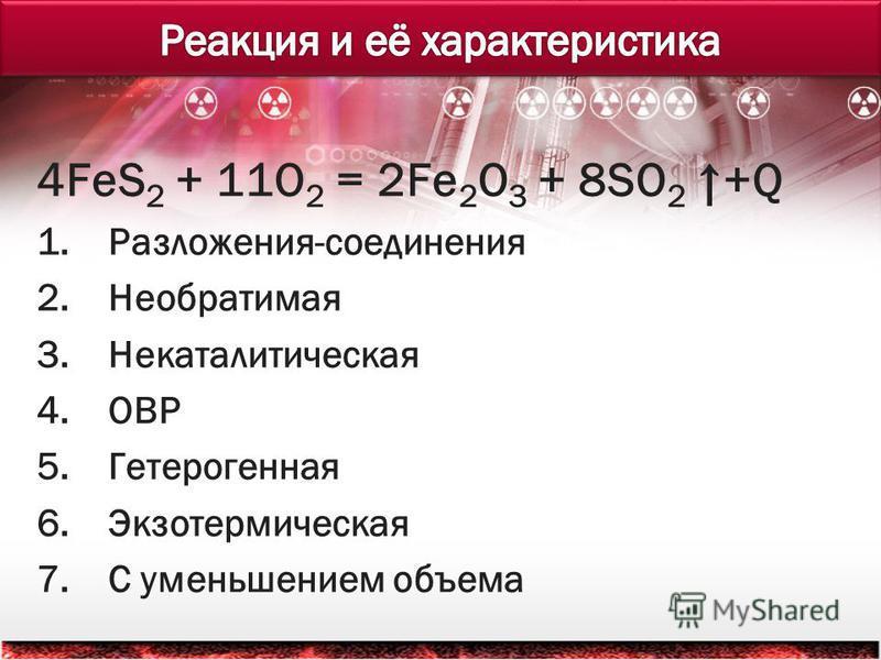 4FeS 2 + 11O 2 = 2Fe 2 O 3 + 8SO 2 +Q 1.Разложения-соединения 2. Необратимая 3. Некаталитическая 4. ОВР 5. Гетерогенная 6. Экзотермическая 7. С уменьшением объема