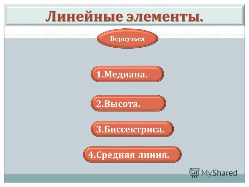 Линейные элементы. 1.Медиана. 2.Высота. Вернуться 3.Биссектриса. 4. Средняя линия.
