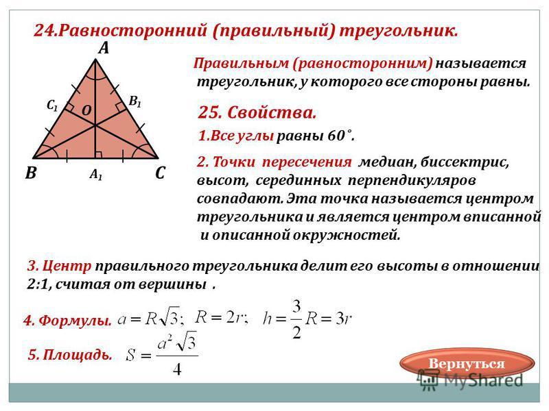 24. Равносторонний (правильный) треугольник. В А С В С А О Правильным (равносторонним) называется треугольник, у которого все стороны равны. 25. Свойства. 1. Все углы равны 60 ˚. 2. Точки пересечения медиан, биссектрис, высот, серединных перпендикуля