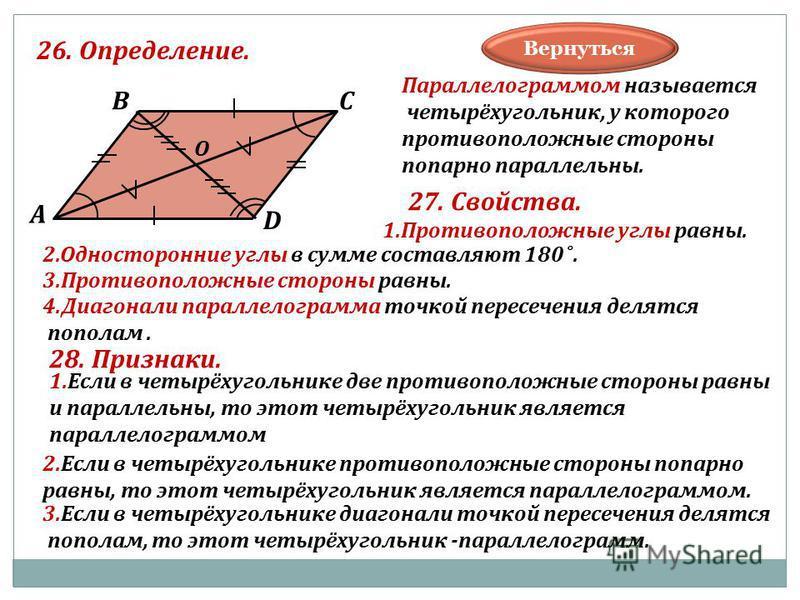 26. Определение. В А С D О Параллелограммом называется четырёхугольник, у которого противоположные стороны попарно параллельны. 27. Свойства. 1. Противоположные углы равны. 3. Противоположные стороны равны. 2. Односторонние углы в сумме составляют 18