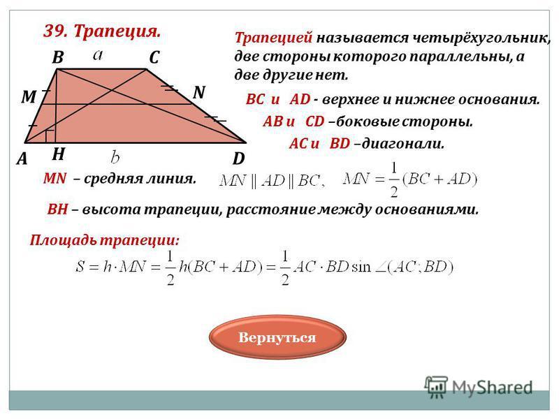 39. Трапеция. Вернуться Трапецией называется четырёхугольник, две стороны которого параллельны, а две другие нет. В А С D Н M N BC и AD - верхнее и нижнее основания. АB и СD –боковые стороны. АС и ВD –диагонали. МN – средняя линия. ВН – высота трапец
