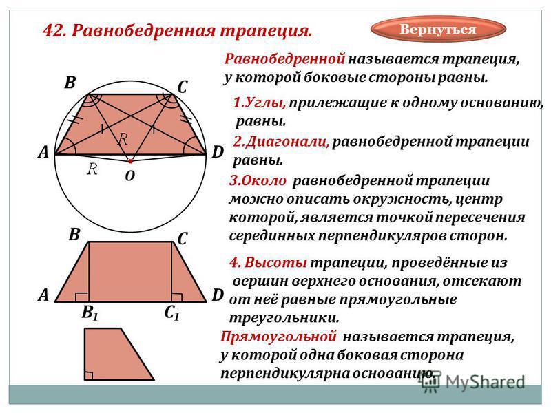 42. Равнобедренная трапеция. В А С D О Равнобедренной называется трапеция, у которой боковые стороны равны. 1.Углы, прилежащие к одному основанию, равны. 2.Диагонали, равнобедренной трапеции равны. 3. Около равнобедренной трапеции можно описать окруж