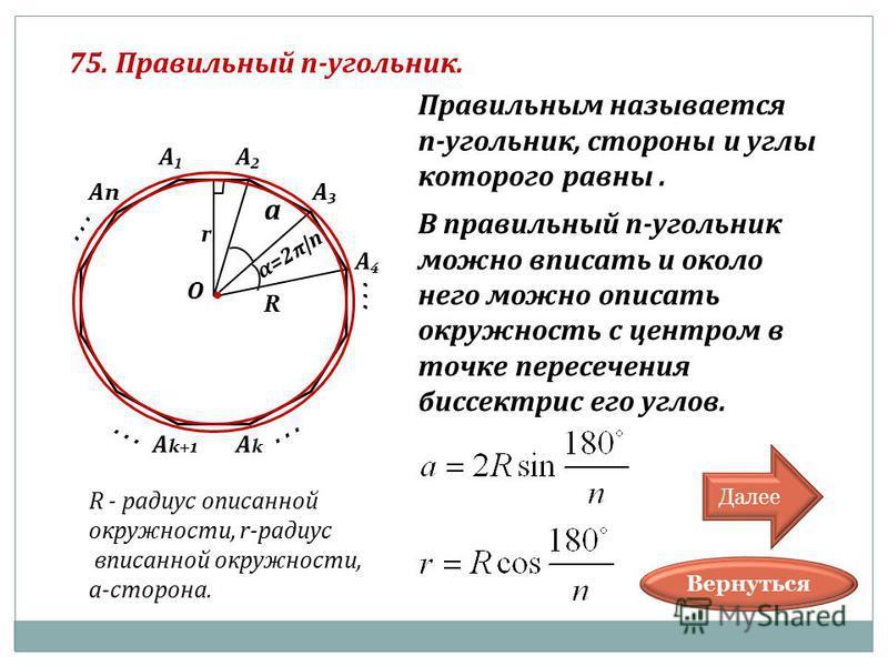 ... 75. Правильный п-угольник. О А А А А АnАn... АkАk А k+1... α=2 π |n a R r R - радиус описанной окружности, r-радиус вписанной окружности, а-сторона. Вернуться Правильным называется п-угольник, стороны и углы которого равны. В правильный п-угольни