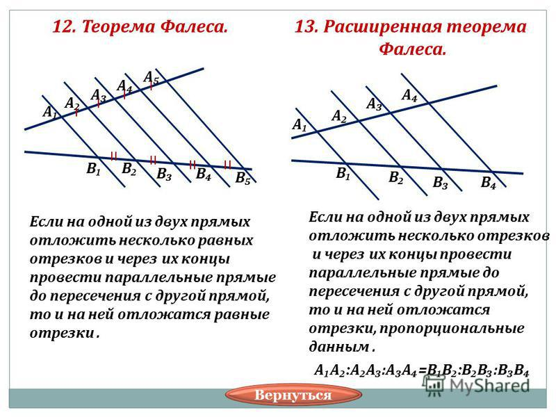 12. Теорема Фалеса. А А А А А В В ВВ В Если на одной из двух прямых отложить несколько равных отрезков и через их концы провести параллельные прямые до пересечения с другой прямой, то и на ней отложатся равные отрезки. 13. Расширенная теорема Фалеса.