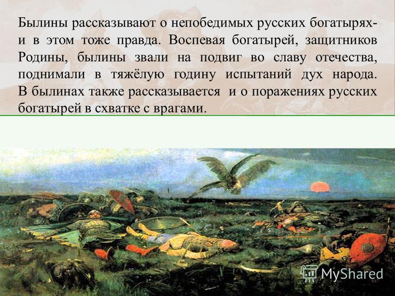 Былины рассказывают о непобедимых русских богатырях- и в этом тоже правда. Воспевая богатырей, защитников Родины, былины звали на подвиг во славу отечества, поднимали в тяжёлую годину испытаний дух народа. В былинах также рассказывается и о поражения