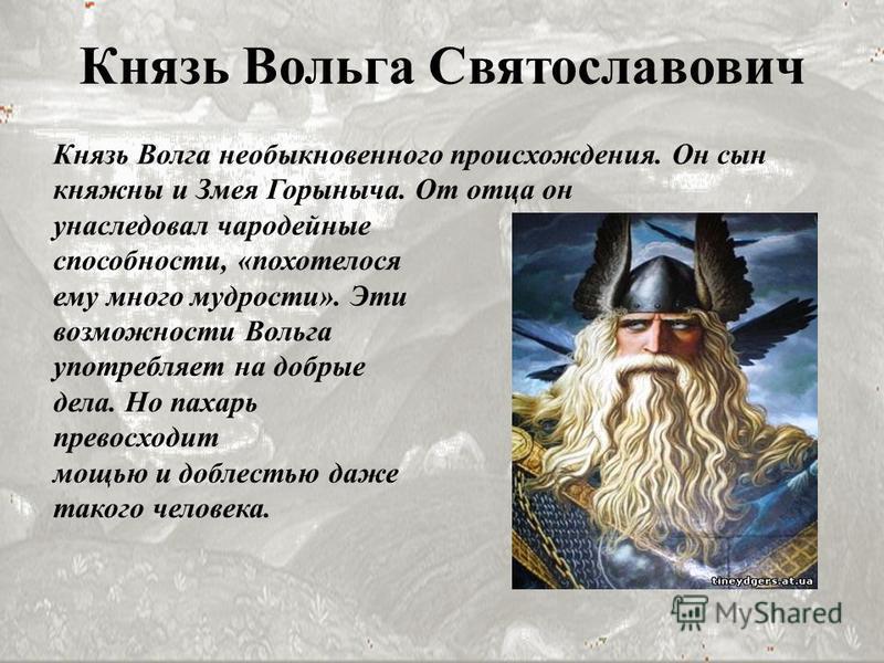 Князь Вольга Святославович Князь Волга необыкновенного происхождения. Он сын княжны и Змея Горыныча. От отца он унаследовал чародейные способности, «похотелося ему много мудрости». Эти возможности Вольга употребляет на добрые дела. Но пахарь превосхо