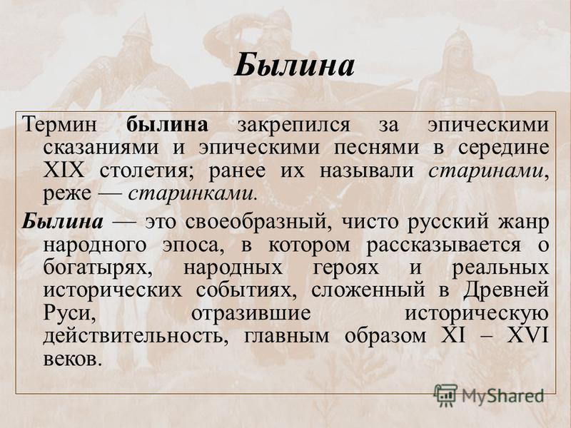 Термин былина закрепился за эпическими сказаниями и эпическими песнями в середине XIX столетия; ранее их называли старинами, реже старинками. Былина это своеобразный, чисто русский жанр народного эпоса, в котором рассказывается о богатырях, народных