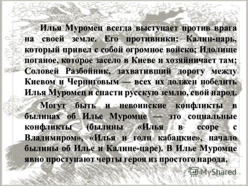 Илья Муромец всегда выступает против врага на своей земле. Его противники: Калин-царь, который привел с собой огромное войско; Идолище поганое, которое засело в Киеве и хозяйничает там; Соловей Разбойник, захвативший дорогу между Киевом и Черниговым