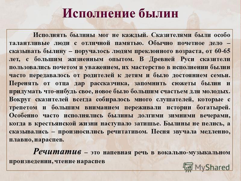 Исполнять былины мог не каждый. Сказителями были особо талантливые люди с отличной памятью. Обычно почетное дело – сказывать былину – поручалось людям преклонного возраста, от 60-65 лет, с большим жизненным опытом. В Древней Руси сказители пользовали