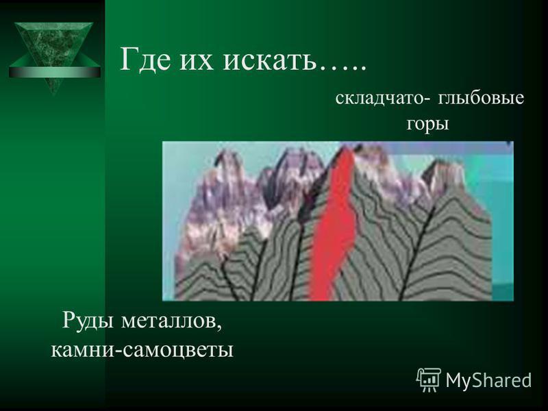 Где их искать….. складчато- глыбовые горы Руды металлов, камни-самоцветы