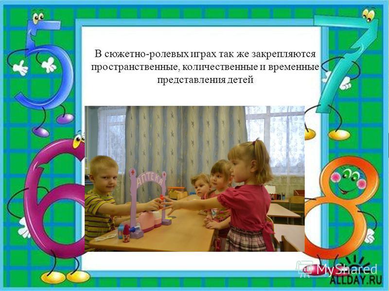 В сюжетно-ролевых играх так же закрепляются пространственные, количественные и временные представления детей