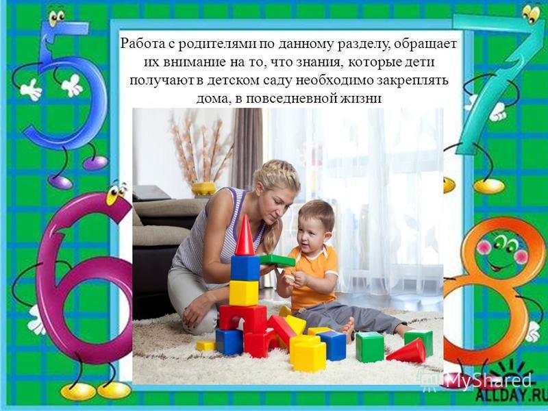 Работа с родителями по данному разделу, обращает их внимание на то, что знания, которые дети получают в детском саду необходимо закреплять дома, в повседневной жизни