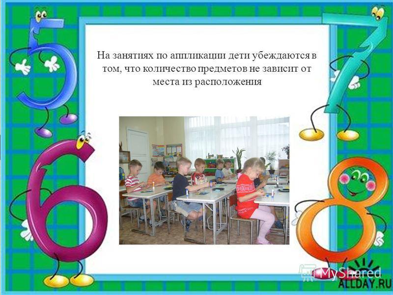 На занятиях по аппликации дети убеждаются в том, что количество предметов не зависит от места из расположения
