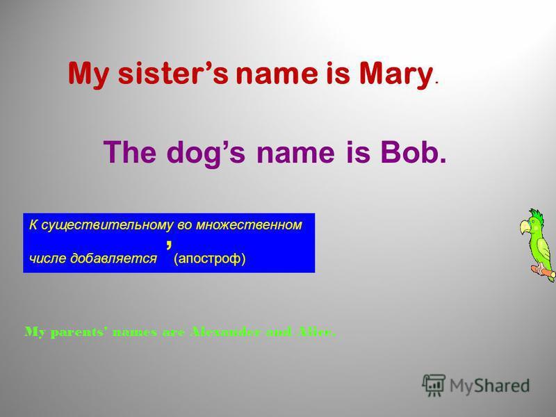это имя, кому принадлежит какая-либо вещь, Для того чтобы сказать, к существительному или имени собственному s чьё добавляется