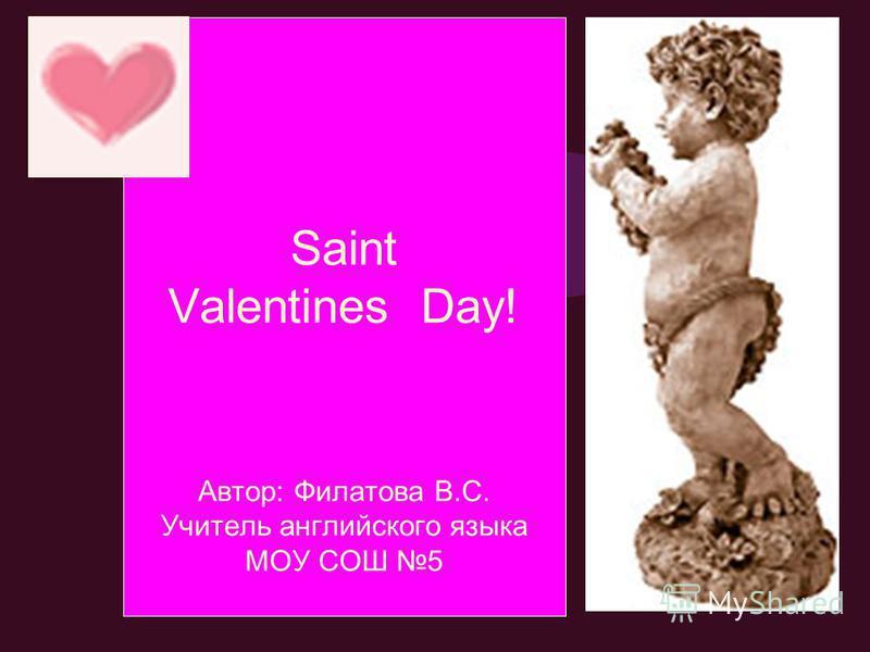 Saint Valentines Day! Автор: Филатова В.С. Учитель английского языка МОУ СОШ 5