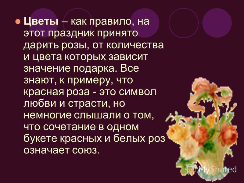 Цветы – как правило, на этот праздник принято дарить розы, от количества и цвета которых зависит значение подарка. Все знают, к примеру, что красная роза - это символ любви и страсти, но немногие слышали о том, что сочетание в одном букете красных и