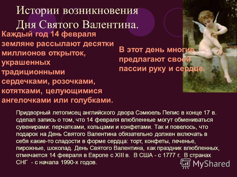 Истории возникновения Дня Святого Валентина. Каждый год 14 февраля земляне рассылают десятки миллионов открыток, украшенных традиционными сердечками, розочками, котятками, целующимися ангелочками или голубками. В этот день многие предлагают своей пас