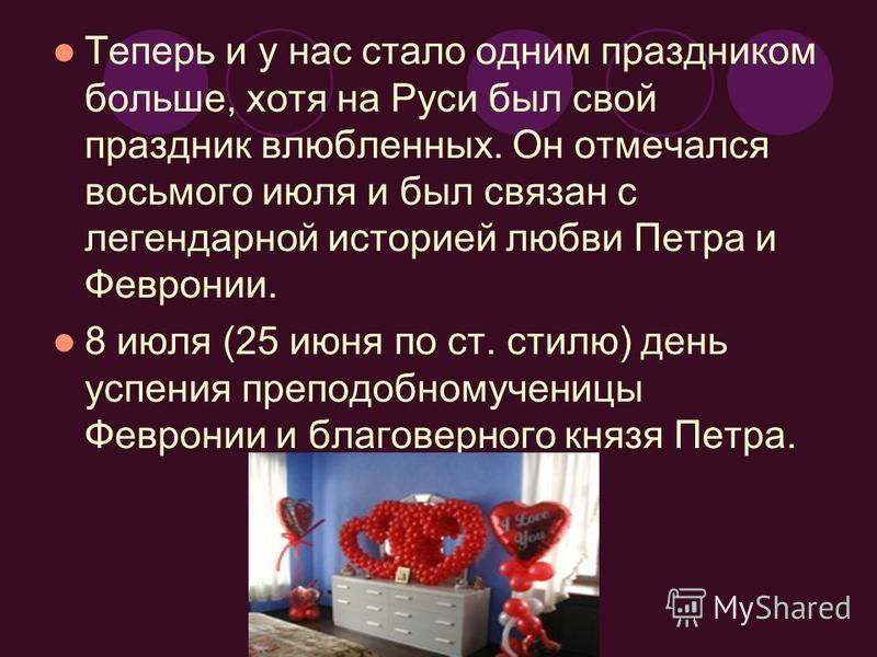 Теперь и у нас стало одним праздником больше, хотя на Руси был свой праздник влюбленных. Он отмечался восьмого июля и был связан с легендарной историей любви Петра и Февронии. 8 июля (25 июня по ст. стилю) день успения преподобномученицы Февронии и б
