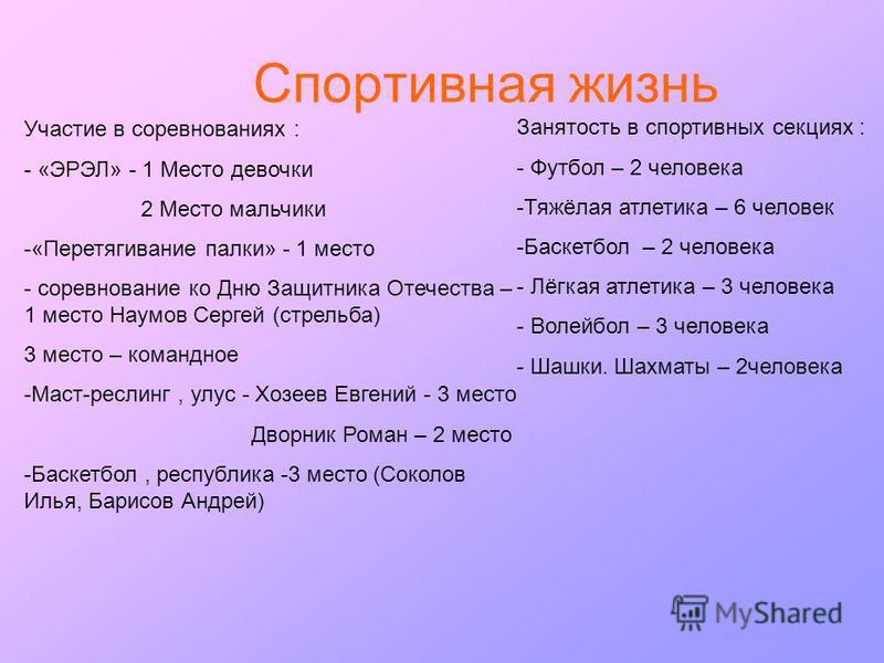 Спортивная жизнь Занятость в спортивных секциях : - Футбол – 2 человека -Тяжёлая атлетика – 6 человек -Баскетбол – 2 человека - Лёгкая атлетика – 3 человека - Волейбол – 3 человека - Шашки. Шахматы – 2 человека Участие в соревнованиях : - «ЭРЭЛ» - 1