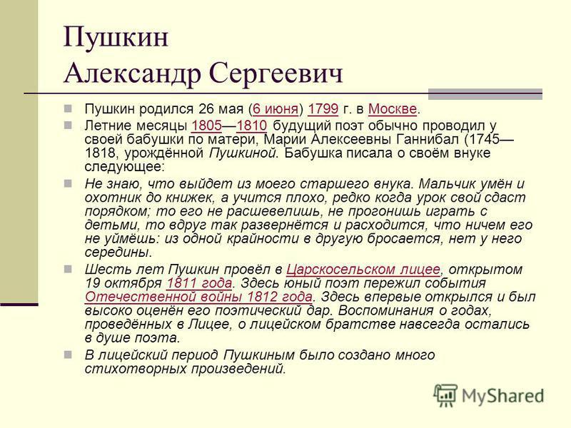 Пушкин родился 26 мая (6 июня) 1799 г. в Москве.6 июня 1799Москве Летние месяцы 18051810 будущий поэт обычно проводил у своей бабушки по матери, Марии Алексеевны Ганнибал (1745 1818, урождённой Пушкиной. Бабушка писала о своём внуке следующее:1805181