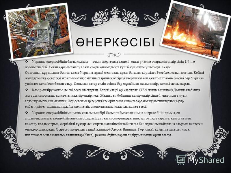 ӨНЕРКӘСІБІ Украина өнеркәсібінің басты салаты отын - энерготика кешнеі, оның үлесіне өнеркәсіп өндірісінің 1/4- іне жуығы тиесілі. Соған қарамастан бұл сала соңғы онжилдықта күшті күйзелуге ұшырады. Кеңес Одағының құрамында болған кезде Украина мұнай