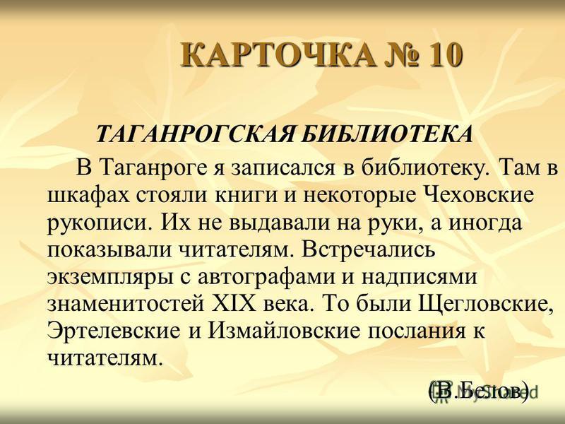 КАРТОЧКА 10 КАРТОЧКА 10 ТАГАНРОГСКАЯ БИБЛИОТЕКА В Таганроге я записался в библиотеку. Там в шкафах стояли книги и некоторые Чеховские рукописи. Их не выдавали на руки, а иногда показывали читателям. Встречались экземпляры с автографами и надписями зн