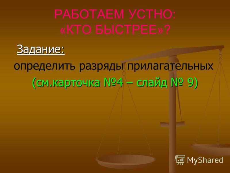 РАБОТАЕМ УСТНО: «КТО БЫСТРЕЕ»? Задание: Задание: определить разряды прилагательных (см.карточка 4 – слайд 9) (см.карточка 4 – слайд 9)