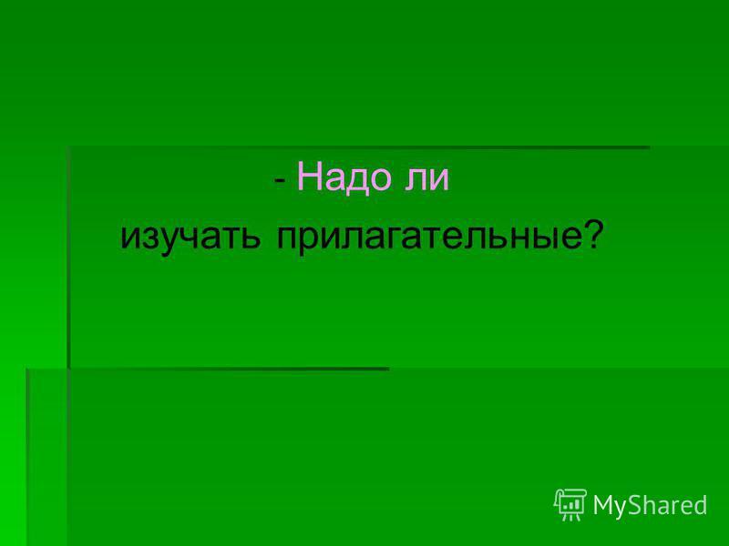 - Надо ли изучать прилагательные?