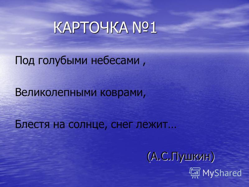 КАРТОЧКА 1 КАРТОЧКА 1 Под голубыми небесами, Великолепными коврами, Блестя на солнце, снег лежит… (А.С.Пушкин) (А.С.Пушкин)