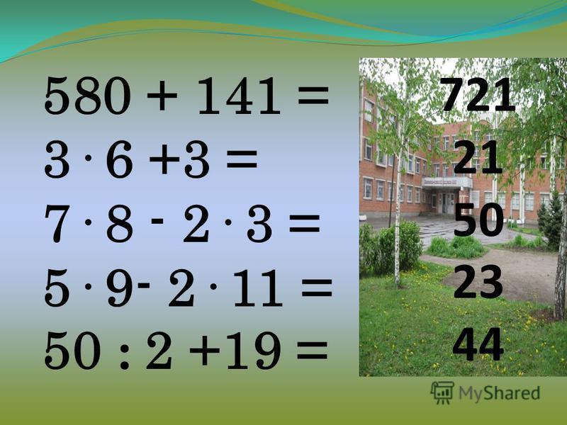 721 21 50 23 44 580 + 141 = 3· 6 +3 = 7· 8 - 2· 3 = 5· 9- 2· 11 = 50 : 2 +19 =